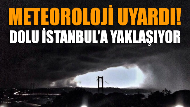 Meteoroloji uyardı: Dolu İstanbul'a adım adım yaklaşıyor!