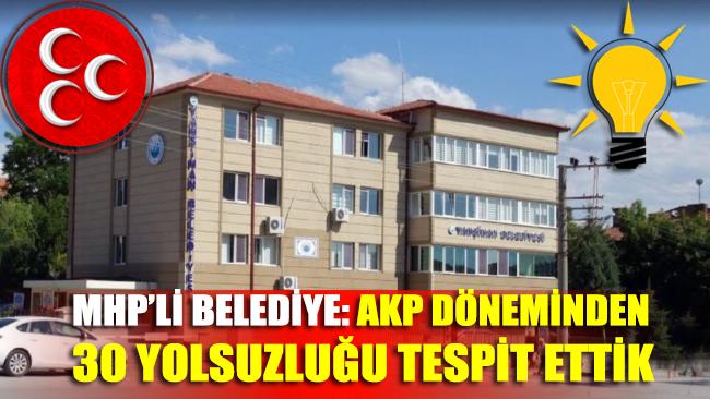 MHP'li Belediye: AKP döneminden 30 yolsuzluk tespit ettik