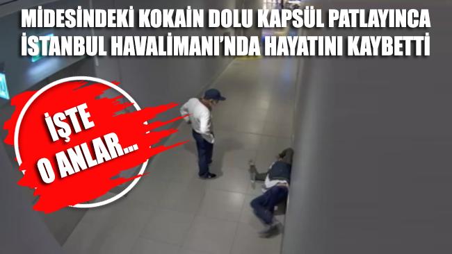 Midesindeki kokain dolu kapsül patlayınca İstanbul Havalimanı'nda can verdi