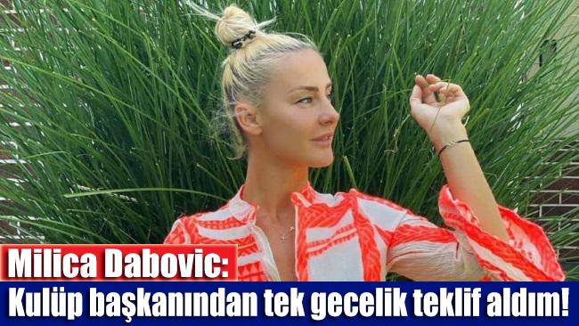 Milica Dabovic: Kulüp başkanından tek gecelik teklif aldım!