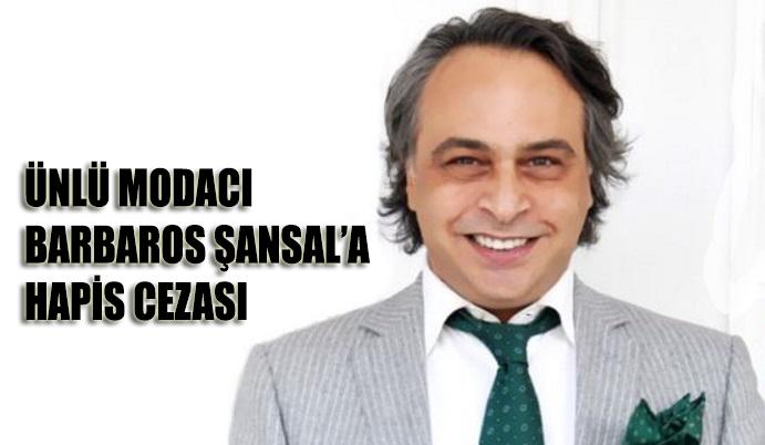 Modacı Barbaros Şansal'a hapis cezası