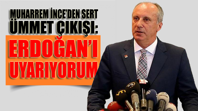 Muharrem İnce'den sert 'ümmet' çıkışı: Erdoğan'ı uyarıyorum