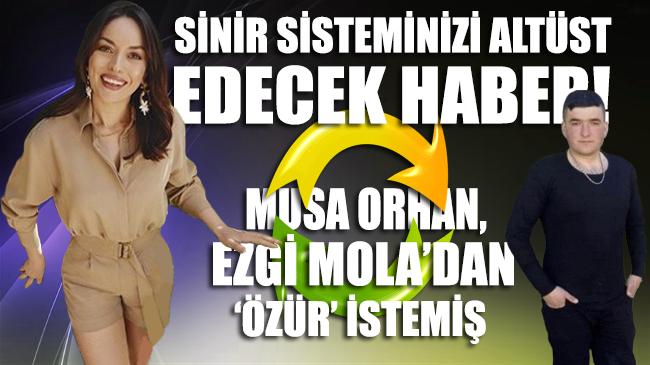 Musa Orhan, Ezgi Mola'dan 'özür' istemiş!