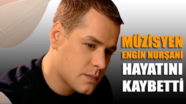 Müzisyen Engin Nurşani hayatını kaybetti