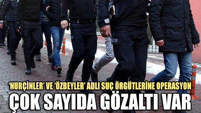'Nurçinler' ve 'Özbeyler' suç örgütlerine operasyon: Çok sayıda gözaltı