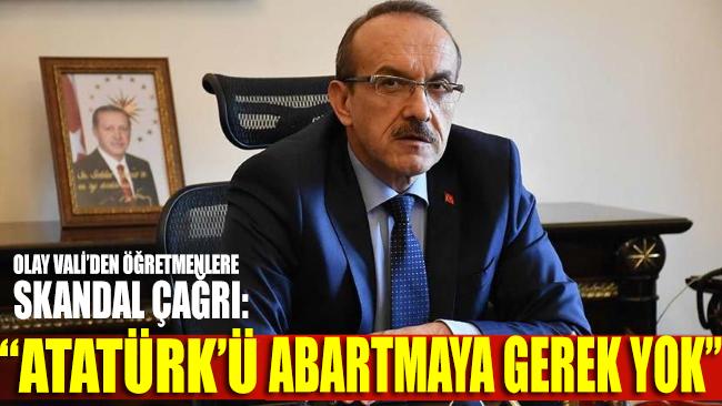 Olay Vali'den öğretmenlere skandal çağrı: Atatürk'ü abartmaya gerek yok