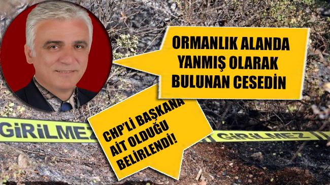 Ormanlık alanda yanmış halde bulunan cesedin CHP'li başkana ait olduğu belirlendi