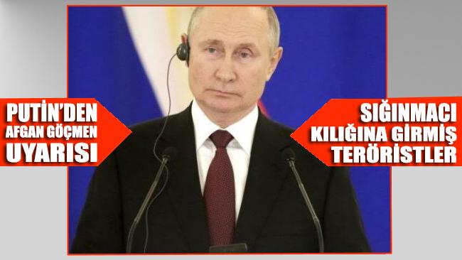Putin'den Afganistan uyarısı: Sığınmacı kılığına girmiş teröristler
