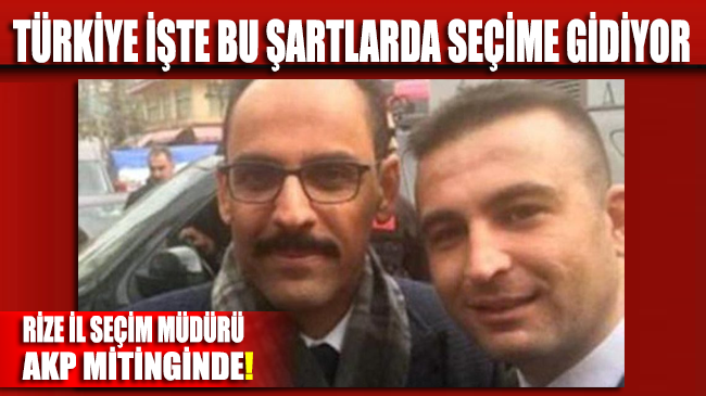 Rize İl Seçim Müdürü AKP mitinginde!