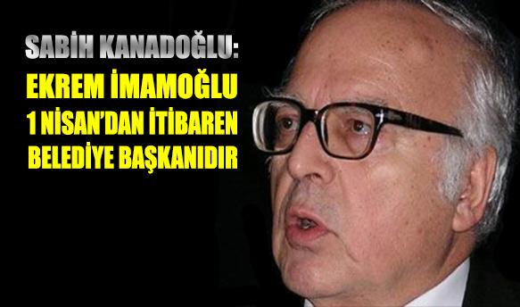 Sabih Kanadoğlu: İmamoğlu 1 Nisan'dan itibaren belediye başkanıdır