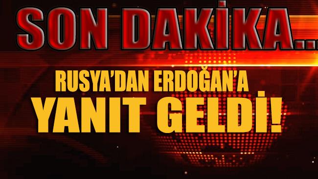 SON DAKİKA... Rusya'dan Erdoğan'a yanıt geldi