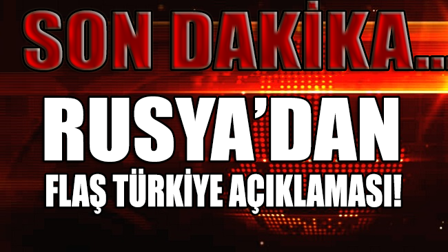 SON DAKİKA... Rusya'dan 'FLAŞ' Türkiye açıklaması!