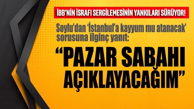 Soylu'dan 'İstanbul'a kayyum mu atanacak?' sorusuna ilginç yanıt!