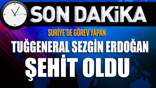 Suriye'de görev yapan Tuğgeneral Sezgin Erdoğan şehit oldu