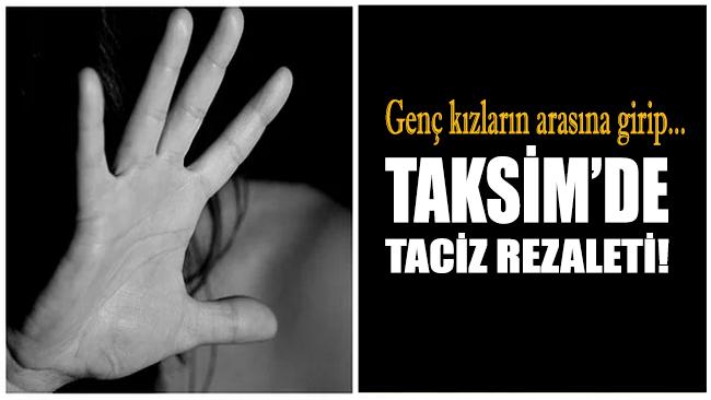Taksim'de taciz rezaleti! Yakayı ele verdi