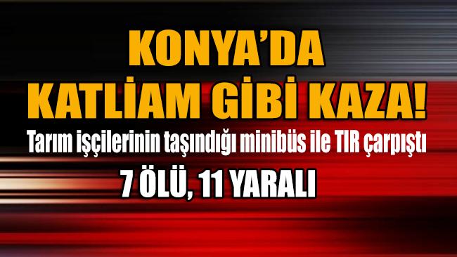 Tarım işçilerinin taşındığı minibüs ile TIR çarpıştı: 7 ölü, 11 yaralı