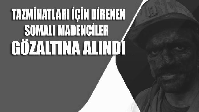 Tazminatları için direnen Somalı madenciler gözaltına alındı