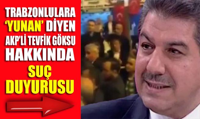 Trabzonlulara 'Yunan' diyen AKP'li Tevfik Göksu hakkında suç duyurusu