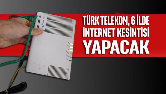 Türk Telekom, 6 ilde internet kesintisi yapacak