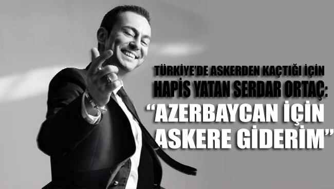 Türkiye'de askerden kaçtığı için hapis yatan Serdar Ortaç: Azerbaycan için cepheye giderim