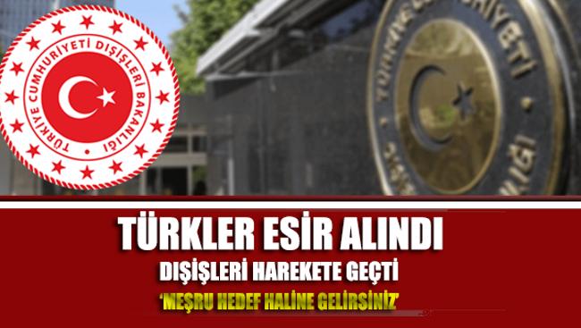 Türkler esir alındı Dışişleri harekete geçti
