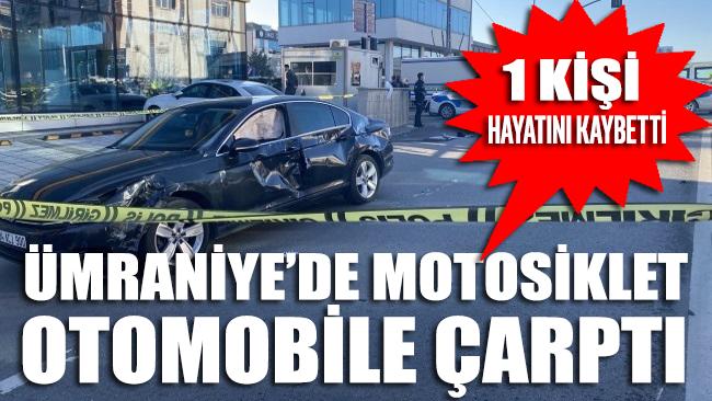 Ümraniye'de motosiklet otomobile çarptı bir kişi hayatını kaybetti