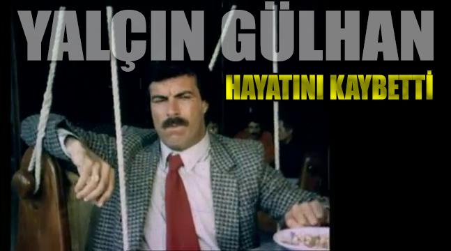 Ünlü oyuncu Yalçın Gülhan hayatını kaybetti
