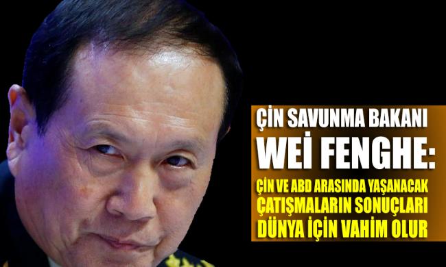 Wei Fenghe: Çin ile ABD arasında yaşanacak çatışmalar dünya için vahim olur