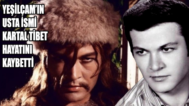 Yeşilçam'ın usta ismi Kartal Tibet hayatını kaybetti