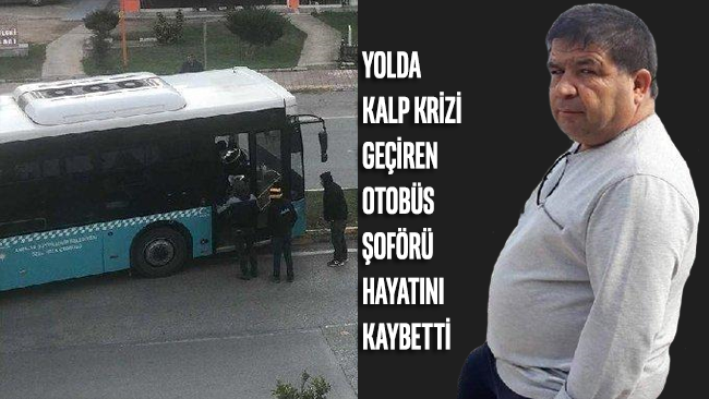 Yolda kalp krizi geçiren otobüs şoförü hayatını kaybetti