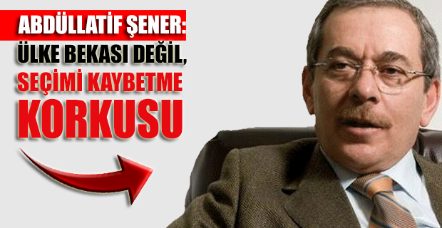 """Abdüllatif Şener: """"Ülke bekası değil, seçimi kaybetme korkusu"""""""