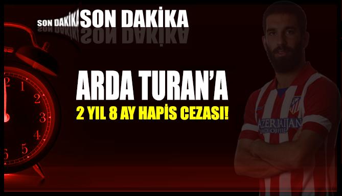 Arda Turan'a 2 yıl 8 ay hapis cezası verildi!