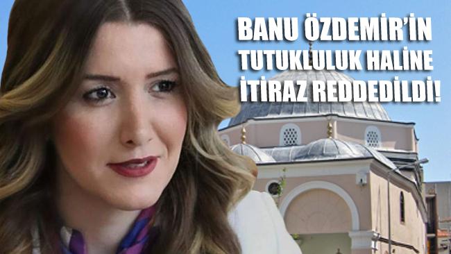 Banu Özdemir'in tutukluluğuna yapılan itiraz reddedildi