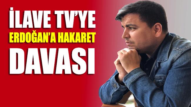 İlave TV'ye Erdoğan'a hakaret davası!