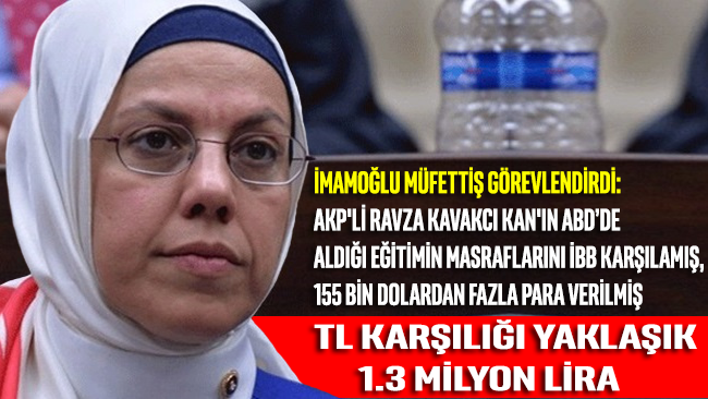 İmamoğlu müfettiş görevlendirdi: AKP'li Ravza Kavakcı Kan'ın ABD'de aldığı 155 bin dolardan fazla eğitim masraflarını İBB karşılamış