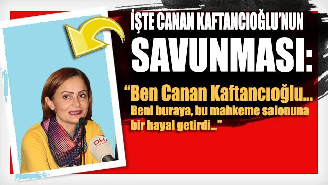 İşte Canan Kaftancıoğlu'nun savunması: Beni bu mahkeme salonuna bir hayal getirdi...