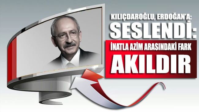 Kılıçdaroğlu, Erdoğan'a seslendi: İnatla azim arasındaki fark akıldır