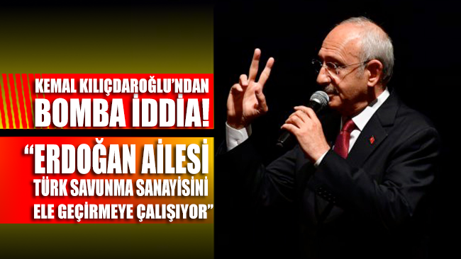 Kılıçdaroğlu: Erdoğan Ailesi Türk savunma sanayisini ele geçirmeye çalışıyor