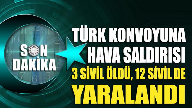 Türk konvoyuna hava saldırısı düzenlendi