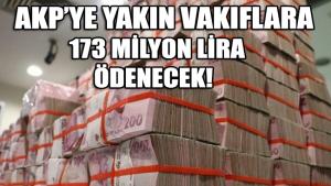 AKP'ye yakın vakıflara 173 milyon lira ödenecek!