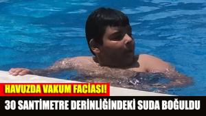 Havuzda vakum faciası: 30 santimetre derinliğindeki suda boğuldu