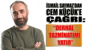 İsmail Saymaz'dan Cem Küçük'e çağrı: Derhal Tazminatımı yatır