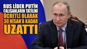 Putin, çalışanların tatilini ücretli olarak 30 Nisan'a kadar uzattı