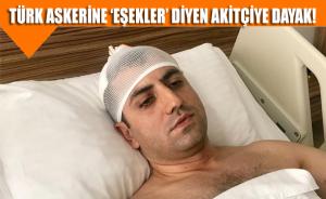 Türk askerine 'eşekler' diyen Akitçiye dayak!