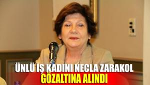 Ünlü iş kadını Necla Zarakol gözaltına alındı