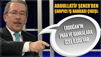Abdullatif Şener'den çarpıcı İş Bankası çıkışı: Erdoğan'ın para ve bankalara özel ilgisi var