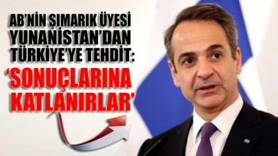 AB'nin şımarık üyesi Yunanistan'dan Türkiye'ye tehdit gibi uyarı: Sonuçlarına katlanırlar