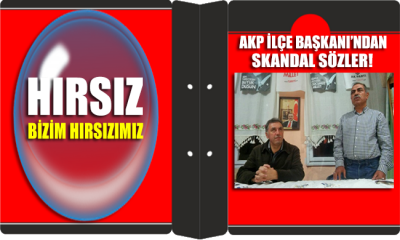 AKP ilçe başkanından itiraf söylem: Hırsız bizim hırsızımız