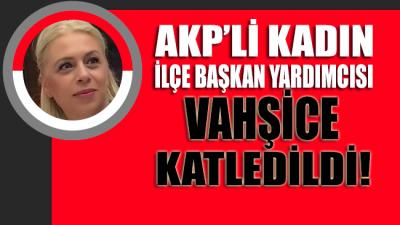 AKP'li kadın ilçe başkan yardımcısı vahşice katledildi!