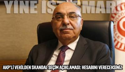 AKP'li vekilden skandal seçim açıklaması: Hesabını vereceksiniz